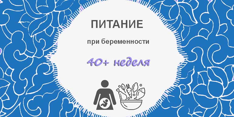 Питание при беременности после 40 недели
